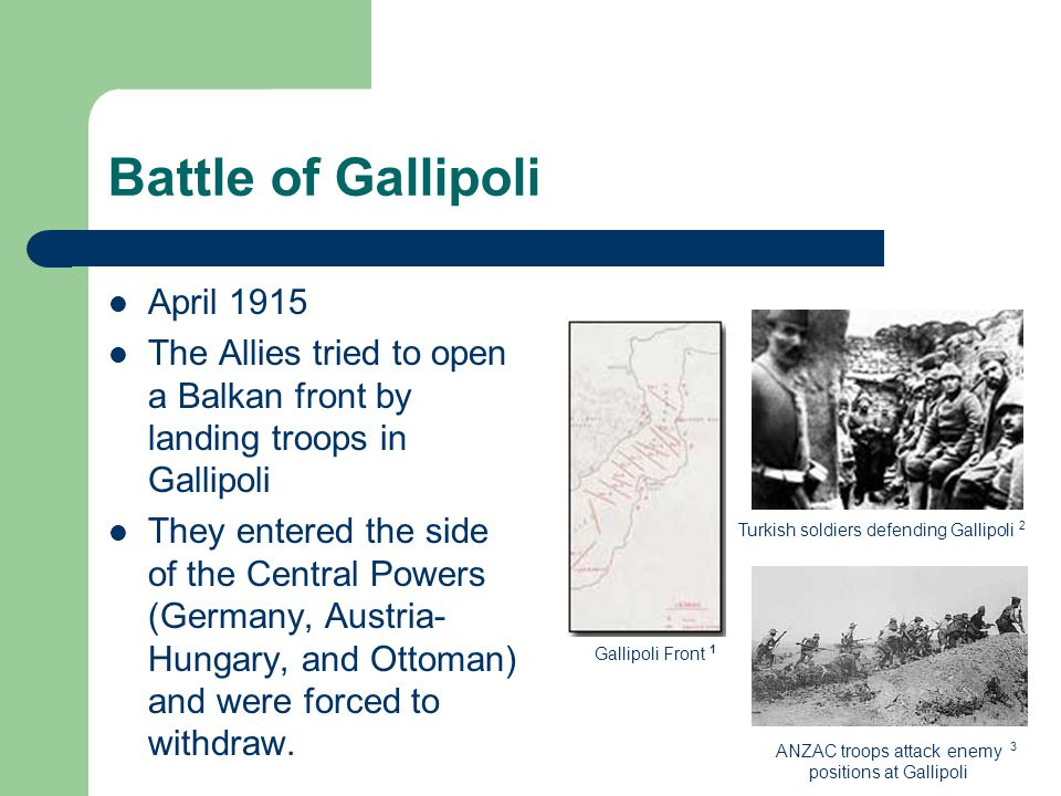 Battle of Gallipoli April 1915 The Allies tried to open a Balkan front by landing troops in Gallipoli They entered the side of the Central Powers (Germany, Austria- Hungary, and Ottoman) and were forced to withdraw.