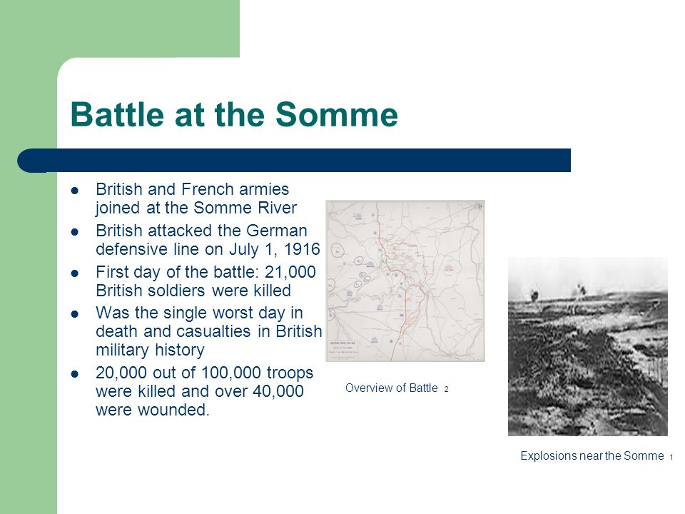 Battle at the Somme British and French armies joined at the Somme River British attacked the German defensive line on July 1, 1916 First day of the battle: 21,000 British soldiers were killed Was the single worst day in death and casualties in British military history 20,000 out of 100,000 troops were killed and over 40,000 were wounded.