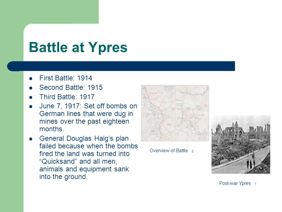 Battle at Ypres First Battle: 1914 Second Battle: 1915 Third Battle: 1917 June 7, 1917: Set off bombs on German lines that were dug in mines over the past eighteen months.