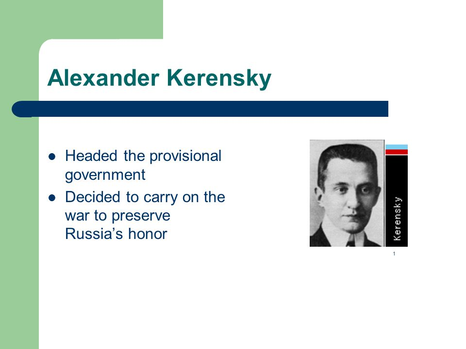 Alexander Kerensky Headed the provisional government Decided to carry on the war to preserve Russia's honor 1
