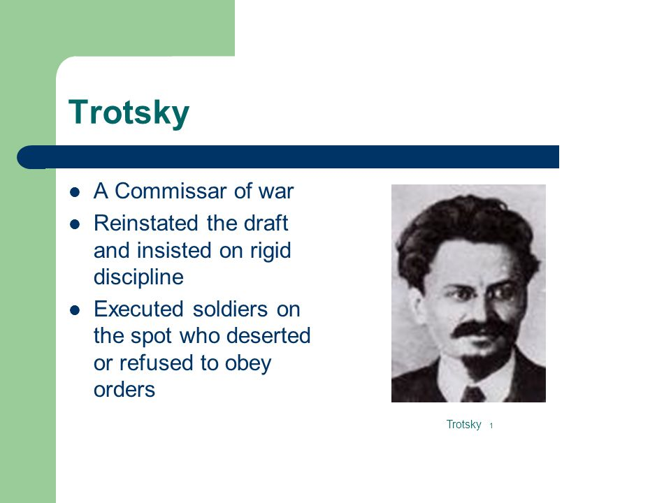 Trotsky A Commissar of war Reinstated the draft and insisted on rigid discipline Executed soldiers on the spot who deserted or refused to obey orders Trotsky 1