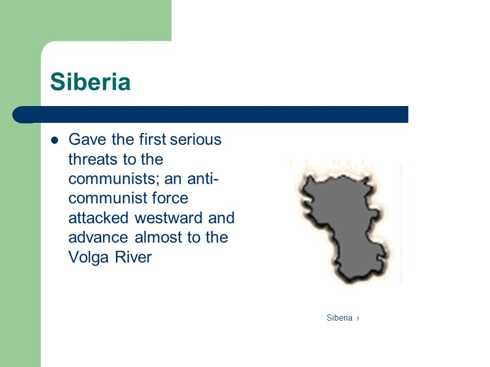 Siberia Gave the first serious threats to the communists; an anti- communist force attacked westward and advance almost to the Volga River Siberia 1