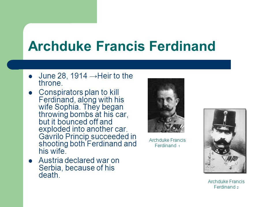 Archduke Francis Ferdinand June 28, 1914 →Heir to the throne.
