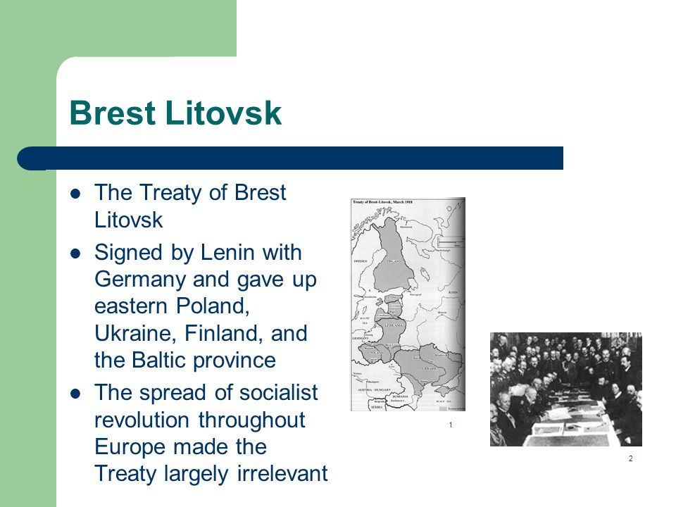 Brest Litovsk The Treaty of Brest Litovsk Signed by Lenin with Germany and gave up eastern Poland, Ukraine, Finland, and the Baltic province The spread of socialist revolution throughout Europe made the Treaty largely irrelevant 1 2