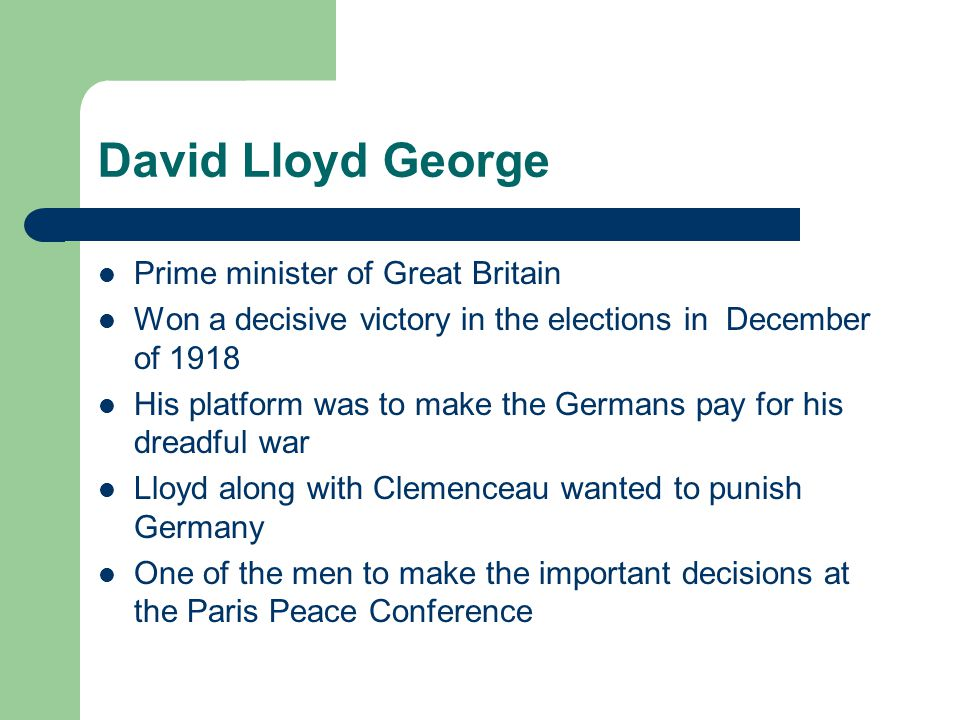 David Lloyd George Prime minister of Great Britain Won a decisive victory in the elections in December of 1918 His platform was to make the Germans pay for his dreadful war Lloyd along with Clemenceau wanted to punish Germany One of the men to make the important decisions at the Paris Peace Conference