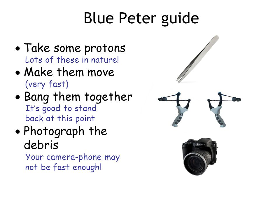 Blue Peter guide  Take some protons Lots of these in nature.