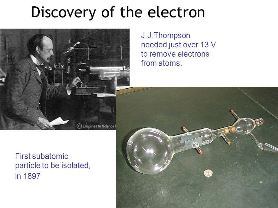 Discovery of the electron First subatomic particle to be isolated, in 1897 J.J.Thompson needed just over 13 V to remove electrons from atoms.