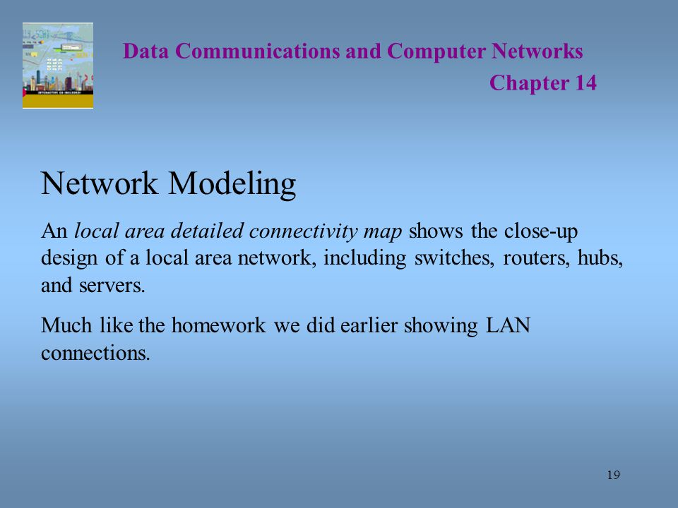 19 Data Communications and Computer Networks Chapter 14 Network Modeling An local area detailed connectivity map shows the close-up design of a local area network, including switches, routers, hubs, and servers.
