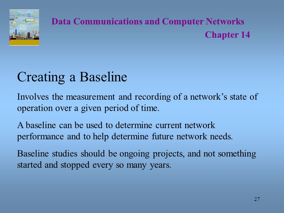 27 Data Communications and Computer Networks Chapter 14 Creating a Baseline Involves the measurement and recording of a network's state of operation over a given period of time.