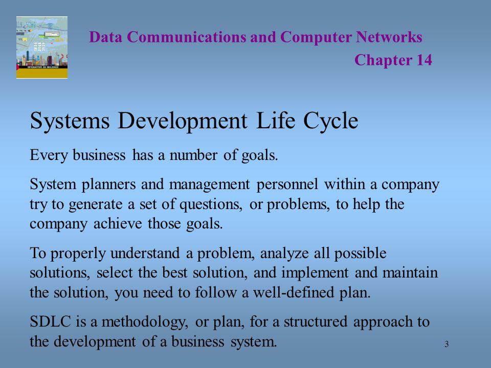 3 Data Communications and Computer Networks Chapter 14 Systems Development Life Cycle Every business has a number of goals.