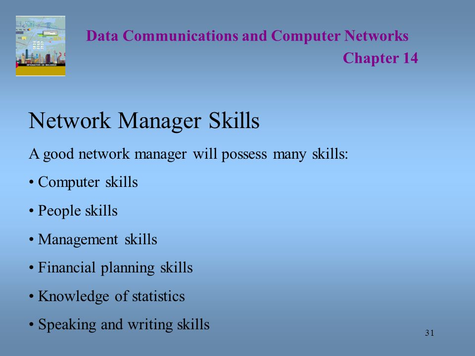 31 Data Communications and Computer Networks Chapter 14 Network Manager Skills A good network manager will possess many skills: Computer skills People skills Management skills Financial planning skills Knowledge of statistics Speaking and writing skills