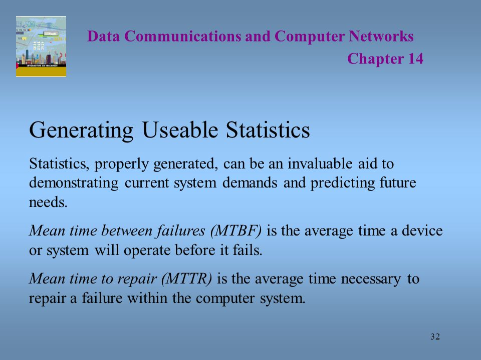32 Data Communications and Computer Networks Chapter 14 Generating Useable Statistics Statistics, properly generated, can be an invaluable aid to demonstrating current system demands and predicting future needs.