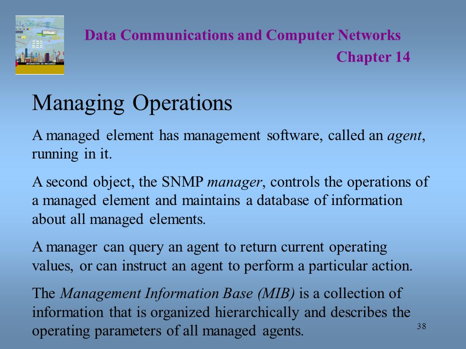 38 Data Communications and Computer Networks Chapter 14 Managing Operations A managed element has management software, called an agent, running in it.