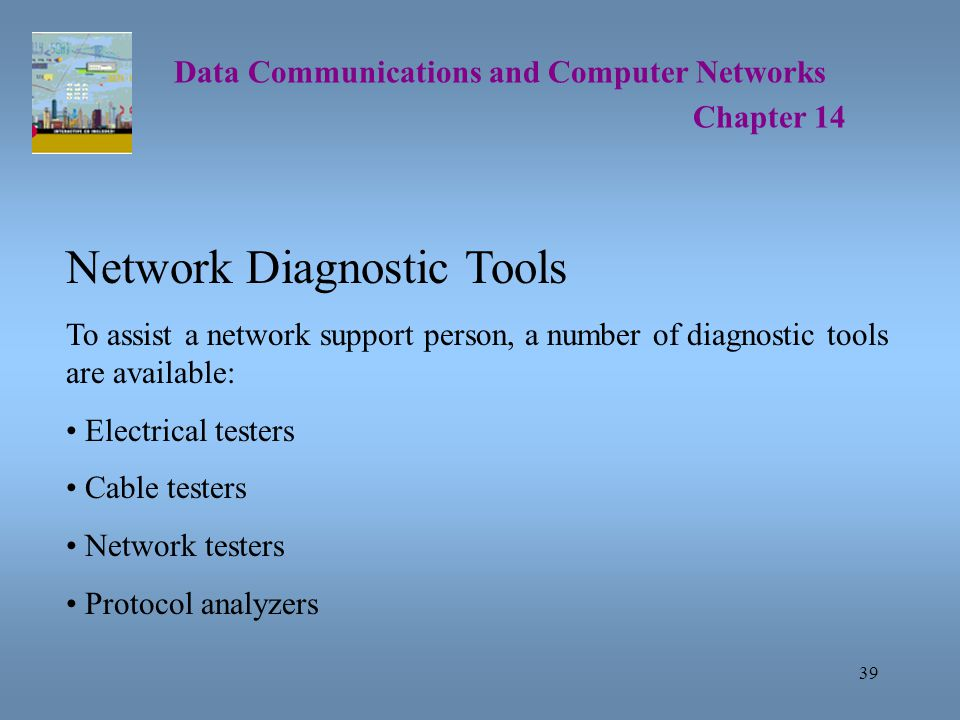 39 Data Communications and Computer Networks Chapter 14 Network Diagnostic Tools To assist a network support person, a number of diagnostic tools are available: Electrical testers Cable testers Network testers Protocol analyzers