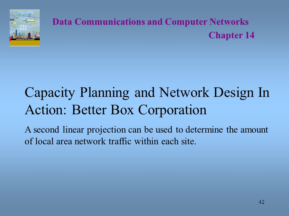 42 Data Communications and Computer Networks Chapter 14 Capacity Planning and Network Design In Action: Better Box Corporation A second linear projection can be used to determine the amount of local area network traffic within each site.