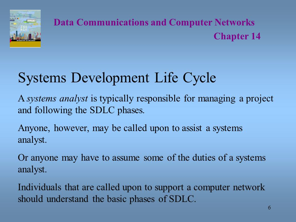 6 Data Communications and Computer Networks Chapter 14 Systems Development Life Cycle A systems analyst is typically responsible for managing a project and following the SDLC phases.