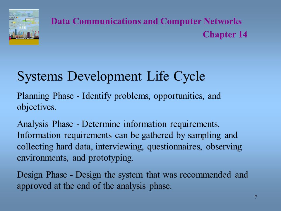 7 Data Communications and Computer Networks Chapter 14 Systems Development Life Cycle Planning Phase - Identify problems, opportunities, and objectives.