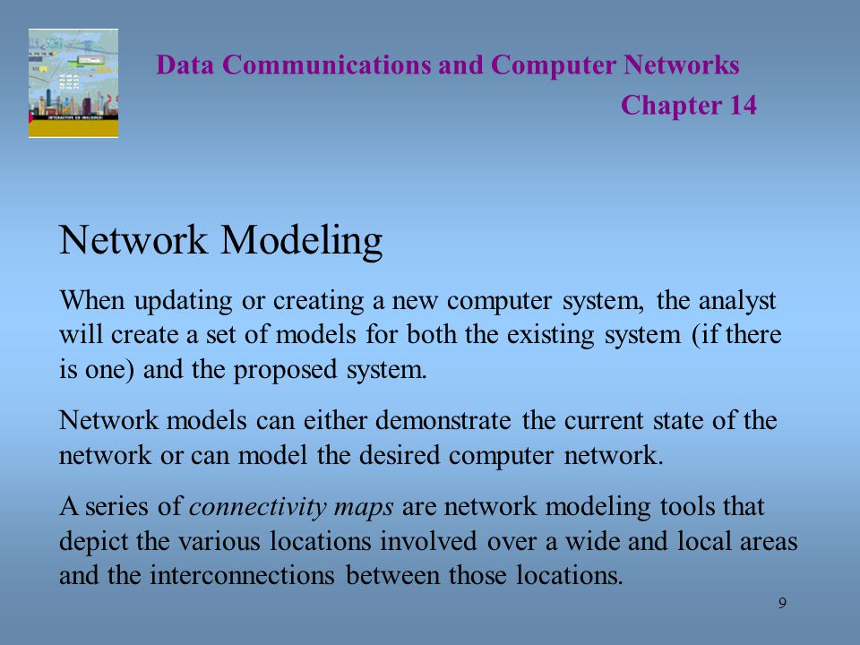 10 Data Communications and Computer Networks Chapter 14 Network Modeling An wide area connectivity map shows the big picture of geographic locations of network facilities.