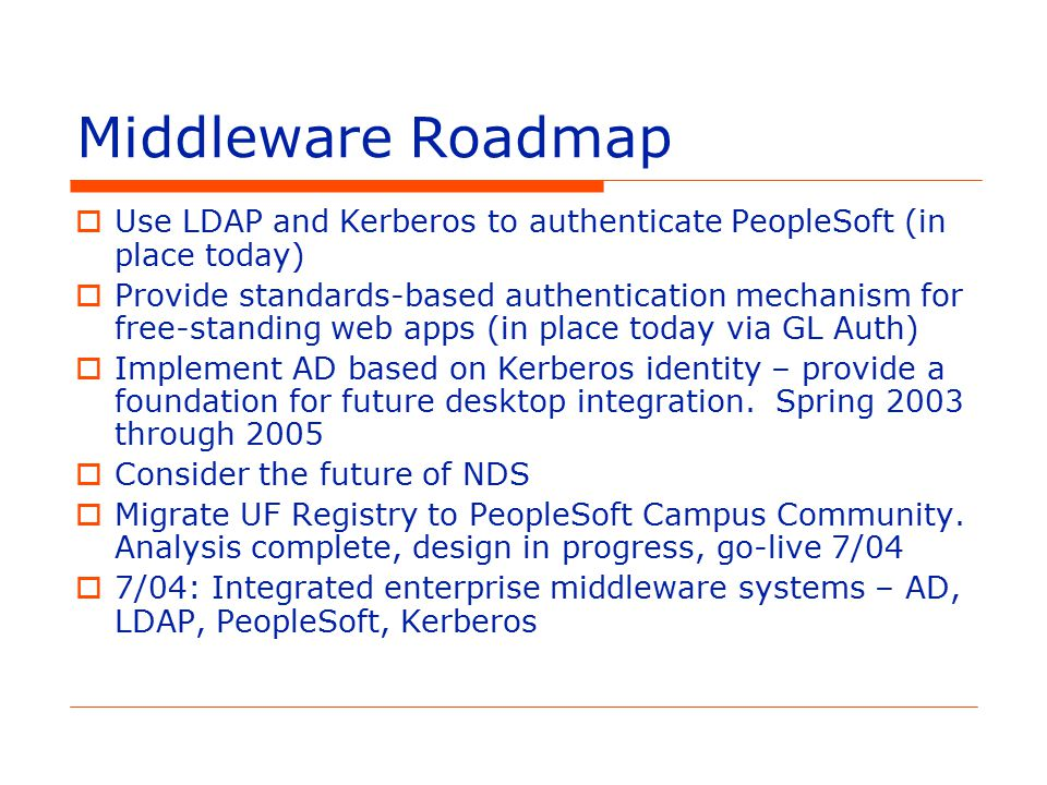 Middleware Roadmap  Use LDAP and Kerberos to authenticate PeopleSoft (in place today)  Provide standards-based authentication mechanism for free-standing web apps (in place today via GL Auth)  Implement AD based on Kerberos identity – provide a foundation for future desktop integration.