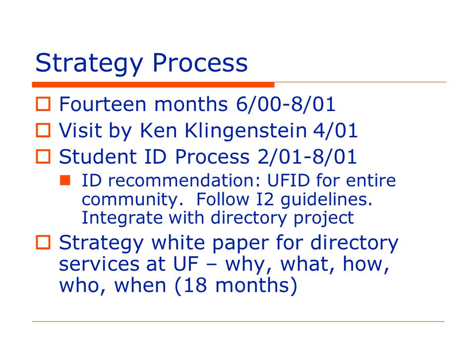 Strategy Process  Fourteen months 6/00-8/01  Visit by Ken Klingenstein 4/01  Student ID Process 2/01-8/01 ID recommendation: UFID for entire community.