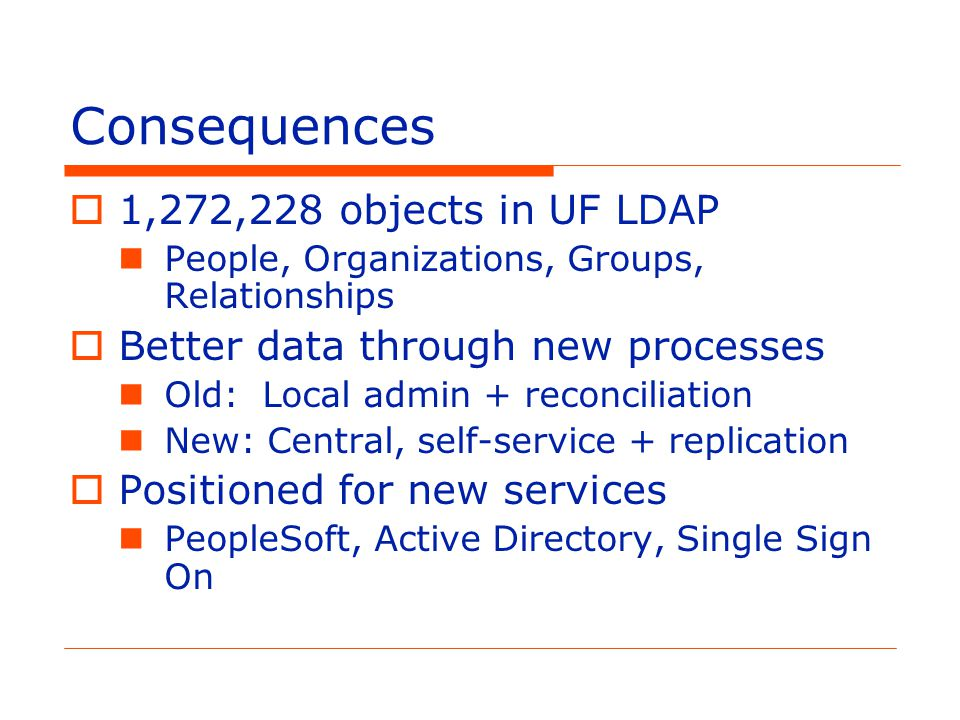 Consequences  1,272,228 objects in UF LDAP People, Organizations, Groups, Relationships  Better data through new processes Old: Local admin + reconciliation New: Central, self-service + replication  Positioned for new services PeopleSoft, Active Directory, Single Sign On