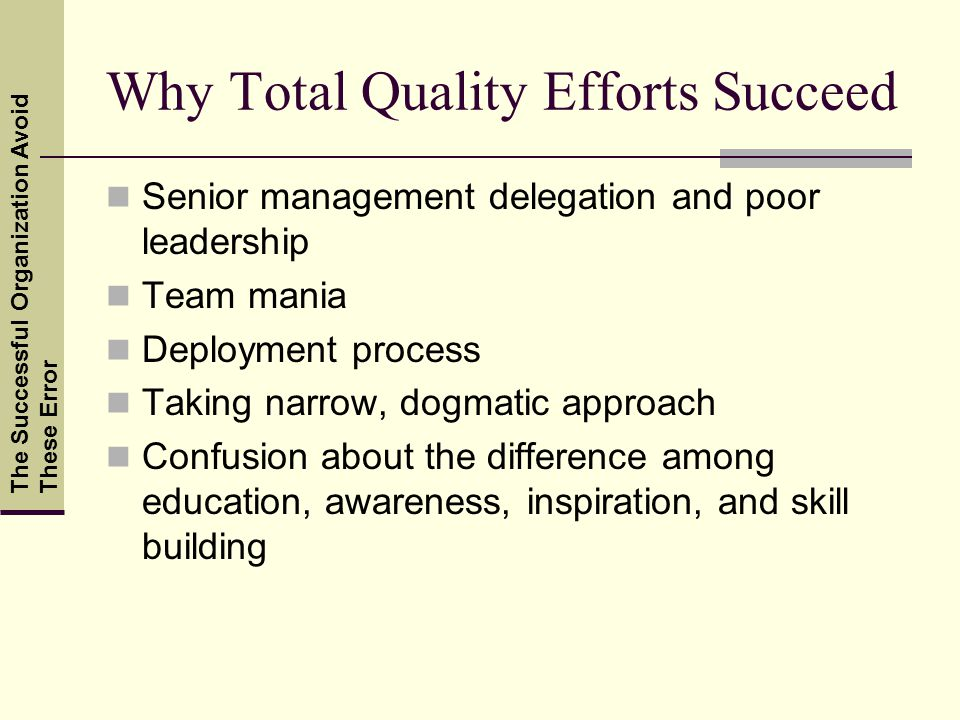 Why Total Quality Efforts Succeed Senior management delegation and poor leadership Team mania Deployment process Taking narrow, dogmatic approach Confusion about the difference among education, awareness, inspiration, and skill building The Successful Organization Avoid These Error
