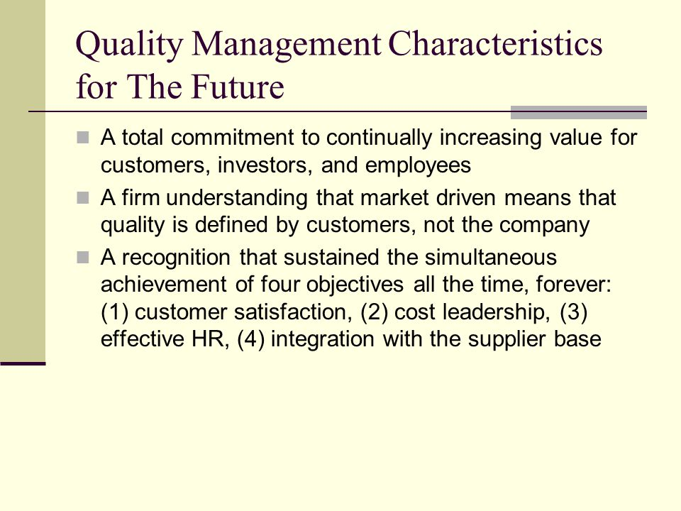 Quality Management Characteristics for The Future A total commitment to continually increasing value for customers, investors, and employees A firm understanding that market driven means that quality is defined by customers, not the company A recognition that sustained the simultaneous achievement of four objectives all the time, forever: (1) customer satisfaction, (2) cost leadership, (3) effective HR, (4) integration with the supplier base