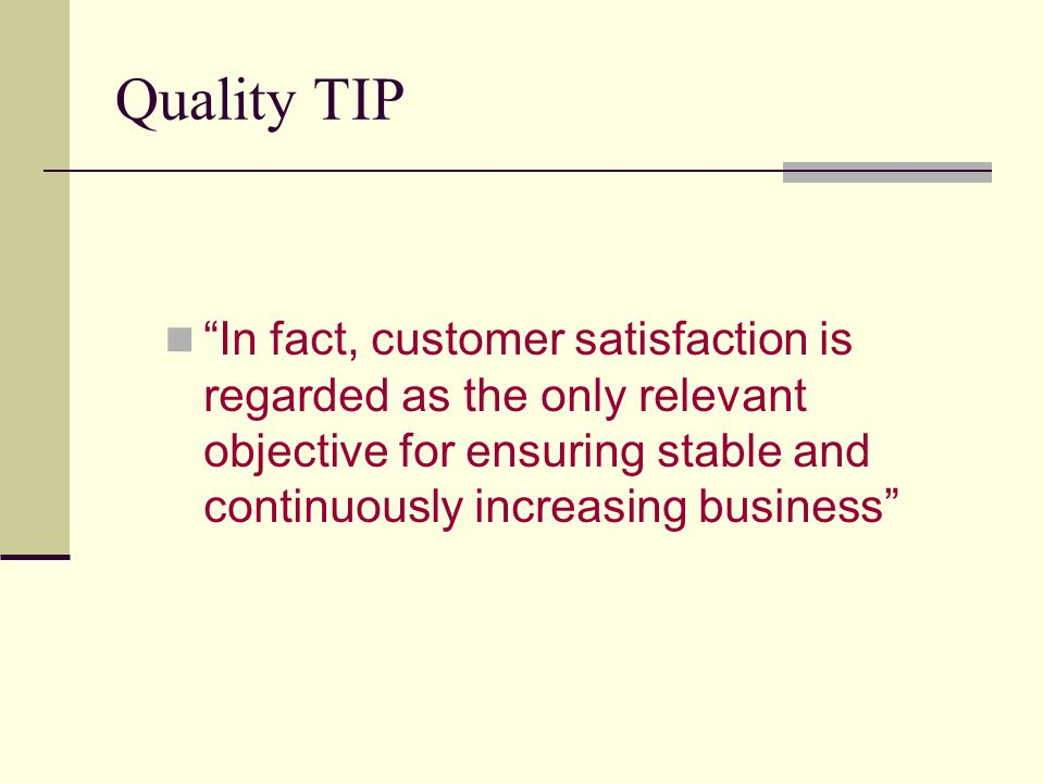 Quality TIP In fact, customer satisfaction is regarded as the only relevant objective for ensuring stable and continuously increasing business