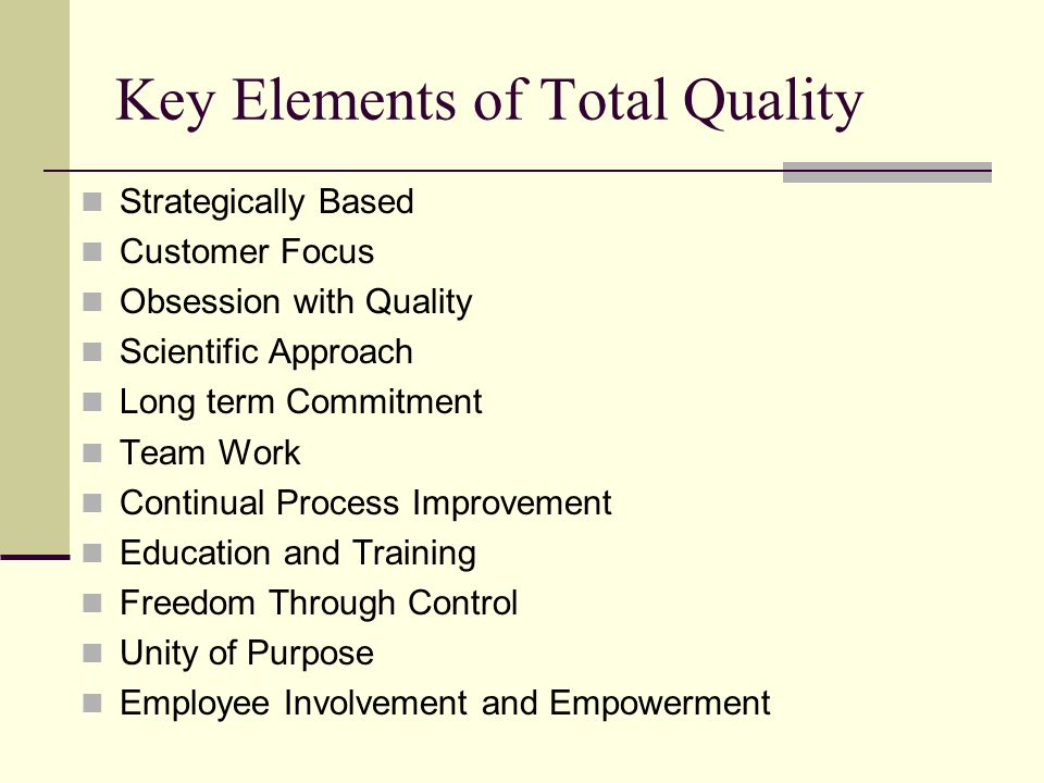 Key Elements of Total Quality Strategically Based Customer Focus Obsession with Quality Scientific Approach Long term Commitment Team Work Continual Process Improvement Education and Training Freedom Through Control Unity of Purpose Employee Involvement and Empowerment