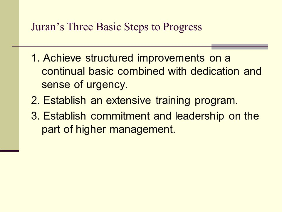 Juran's Three Basic Steps to Progress 1. Achieve structured improvements on a continual basic combined with dedication and sense of urgency. 2. Establ