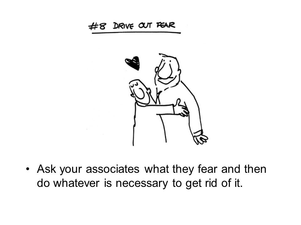 Ask your associates what they fear and then do whatever is necessary to get rid of it.