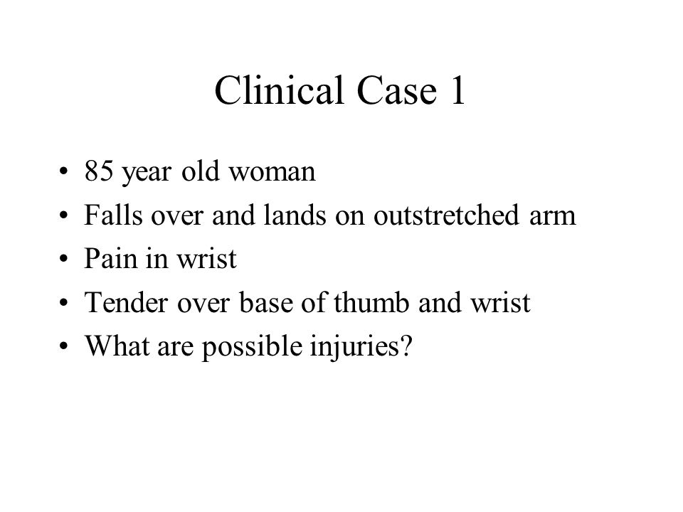 Clinical Case 1 85 year old woman Falls over and lands on outstretched arm Pain in wrist Tender over base of thumb and wrist What are possible injurie