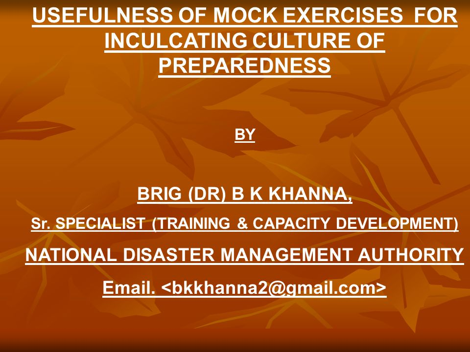 USEFULNESS OF MOCK EXERCISES FOR INCULCATING CULTURE OF PREPAREDNESS BY BRIG (DR) B K KHANNA, Sr.