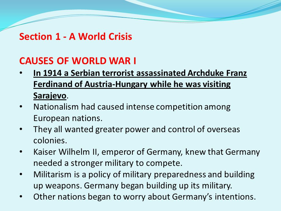 Section 1 - A World Crisis CAUSES OF WORLD WAR I In 1914 a Serbian terrorist assassinated Archduke Franz Ferdinand of Austria-Hungary while he was visiting Sarajevo.