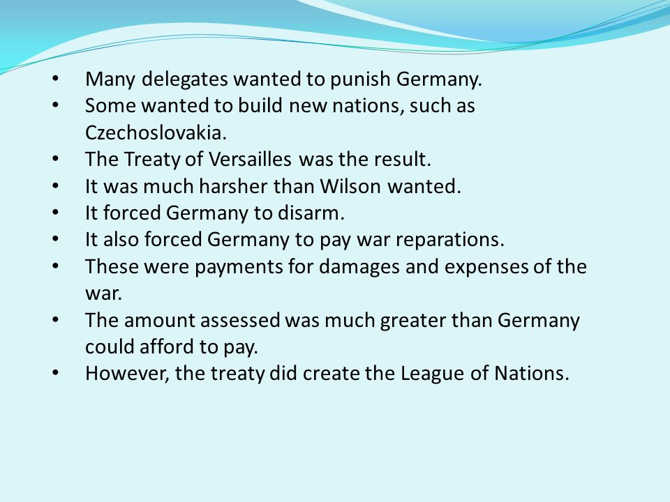 Many delegates wanted to punish Germany.Some wanted to build new nations, such as Czechoslovakia.