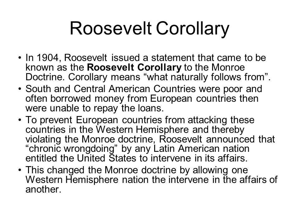 """Roosevelt Corollary In 1904, Roosevelt issued a statement that came to be known as the Roosevelt Corollary to the Monroe Doctrine. Corollary means """"wh"""