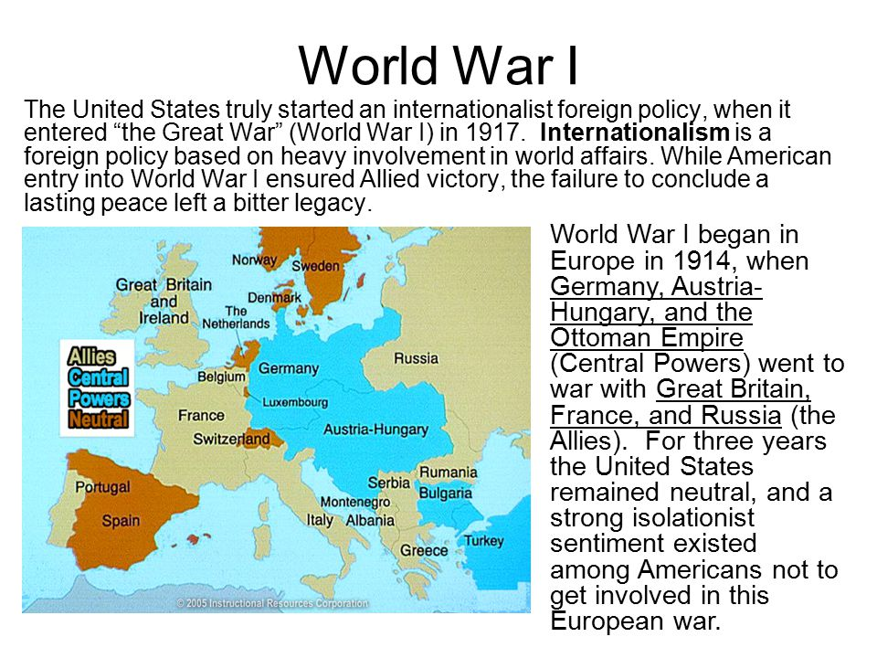"""World War I The United States truly started an internationalist foreign policy, when it entered """"the Great War"""" (World War I) in 1917. Internationalis"""