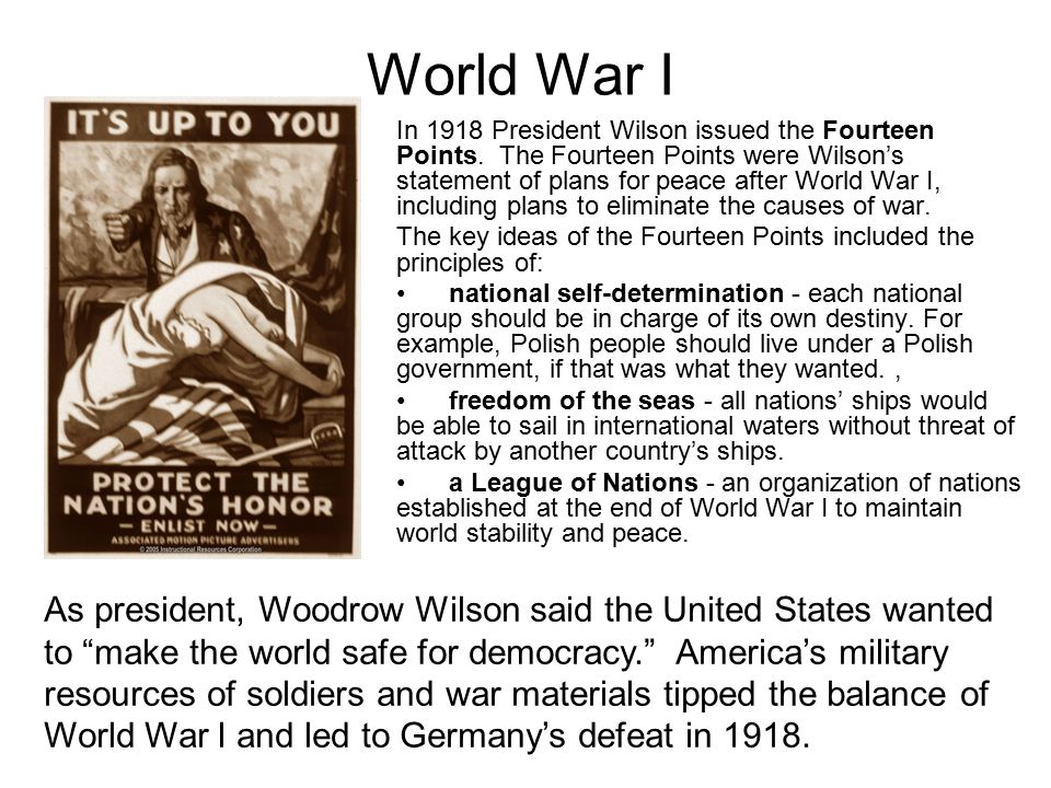 In 1918 President Wilson issued the Fourteen Points. The Fourteen Points were Wilson's statement of plans for peace after World War I, including plans