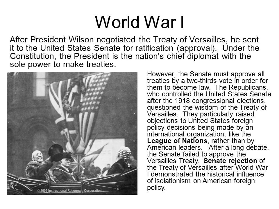 World War I After President Wilson negotiated the Treaty of Versailles, he sent it to the United States Senate for ratification (approval). Under the