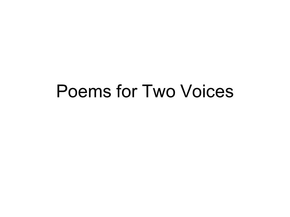 Poems with Two Voices Offers two perspectives or opposing points of view A dialogue Can be done individually or in pairs Each voice speaks individually and then the two voices speak together.