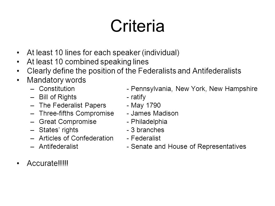 Criteria At least 10 lines for each speaker (individual) At least 10 combined speaking lines Clearly define the position of the Federalists and Antifederalists Mandatory words –Constitution- Pennsylvania, New York, New Hampshire –Bill of Rights- ratify –The Federalist Papers- May 1790 –Three-fifths Compromise- James Madison –Great Compromise- Philadelphia –States' rights- 3 branches –Articles of Confederation- Federalist –Antifederalist- Senate and House of Representatives Accurate!!!!!