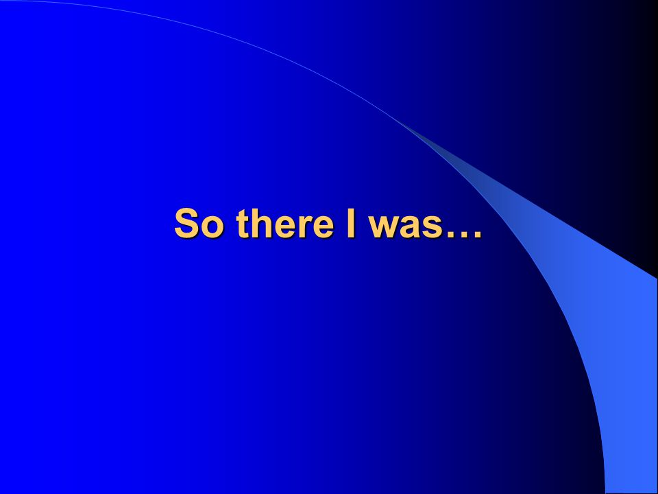 So there I was…