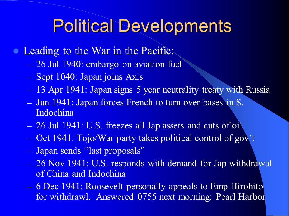 Political Developments Leading to the War in the Pacific: – 26 Jul 1940: embargo on aviation fuel – Sept 1040: Japan joins Axis – 13 Apr 1941: Japan signs 5 year neutrality treaty with Russia – Jun 1941: Japan forces French to turn over bases in S.