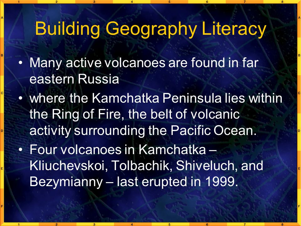 Building Geography Literacy Many active volcanoes are found in far eastern Russia where the Kamchatka Peninsula lies within the Ring of Fire, the belt of volcanic activity surrounding the Pacific Ocean.