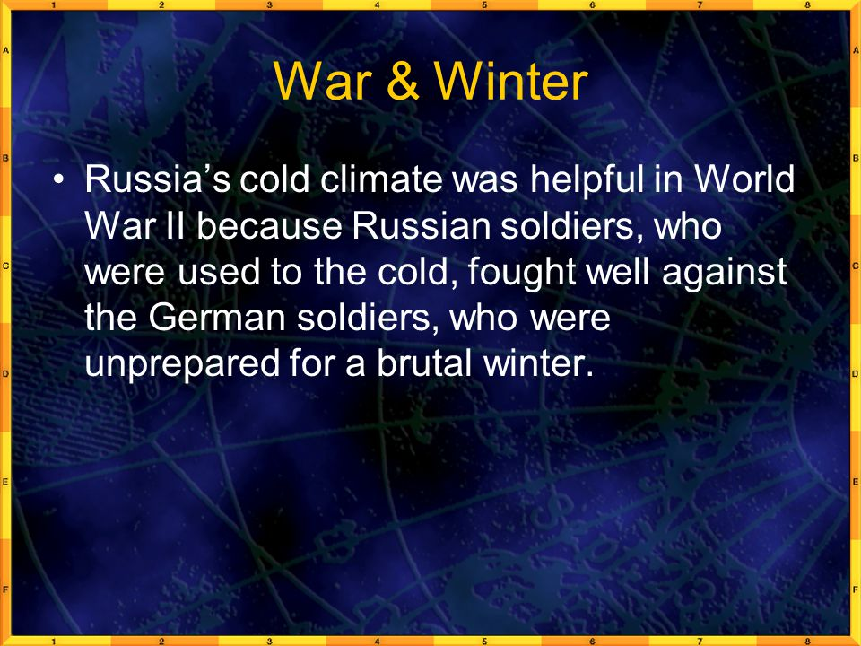 War & Winter Russia's cold climate was helpful in World War II because Russian soldiers, who were used to the cold, fought well against the German sol