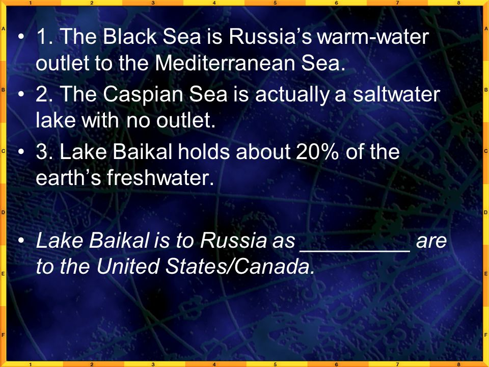 1. The Black Sea is Russia's warm-water outlet to the Mediterranean Sea. 2. The Caspian Sea is actually a saltwater lake with no outlet. 3. Lake Baika