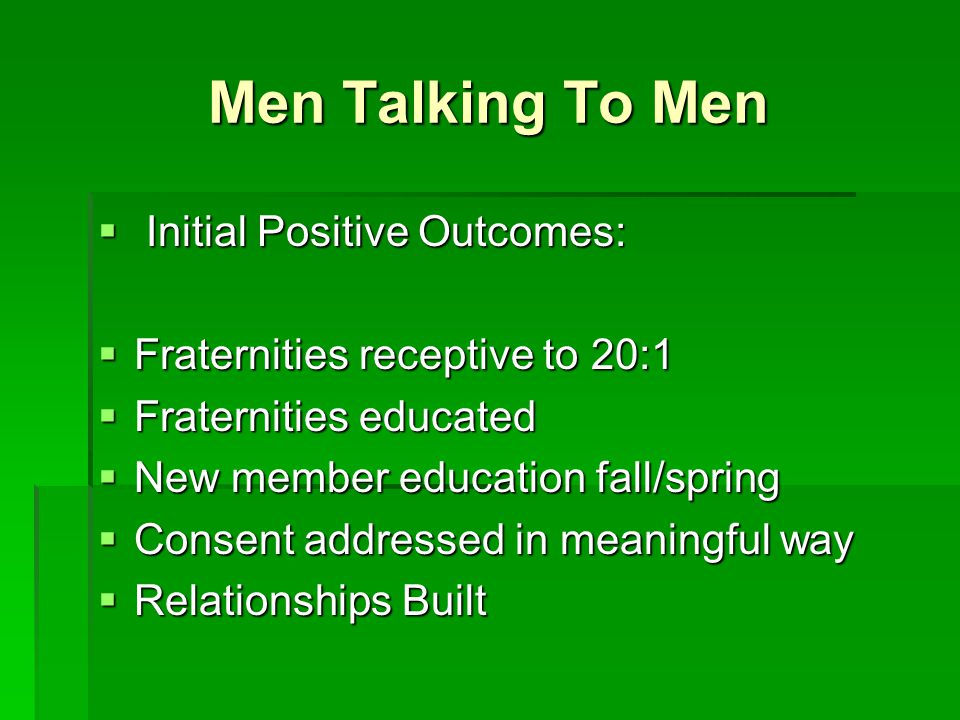 Men Talking To Men  Initial Positive Outcomes:  Fraternities receptive to 20:1  Fraternities educated  New member education fall/spring  Consent addressed in meaningful way  Relationships Built