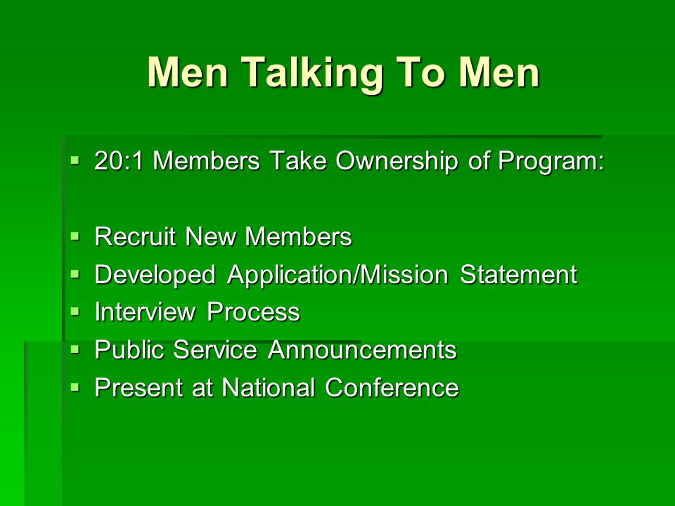 Men Talking To Men  20:1 Members Take Ownership of Program:  Recruit New Members  Developed Application/Mission Statement  Interview Process  Pub