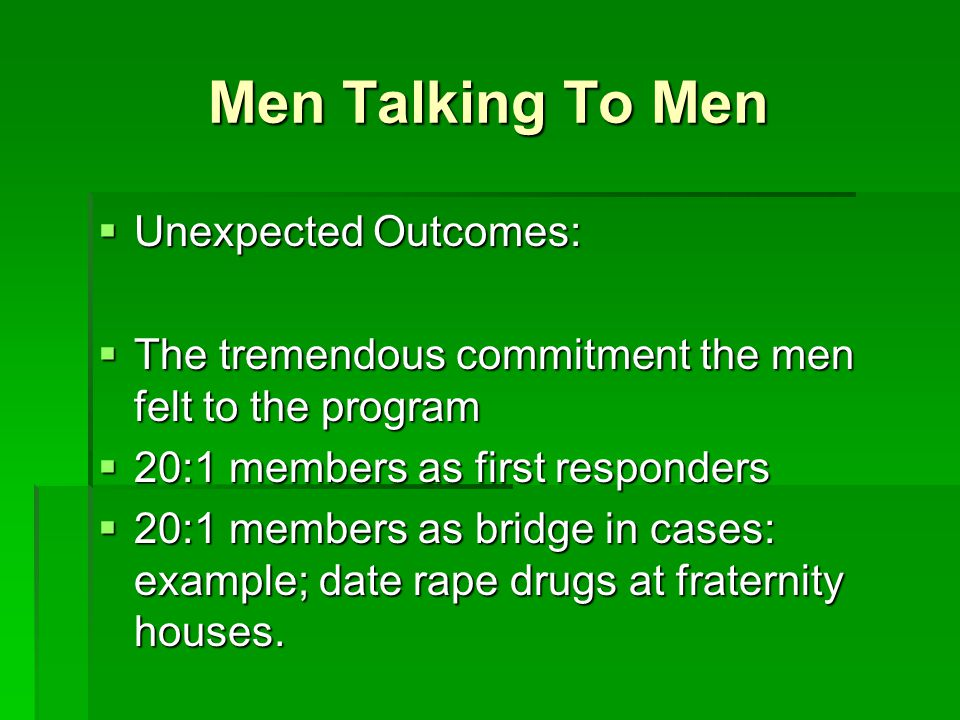 Men Talking To Men  Unexpected Outcomes:  The tremendous commitment the men felt to the program  20:1 members as first responders  20:1 members as bridge in cases: example; date rape drugs at fraternity houses.