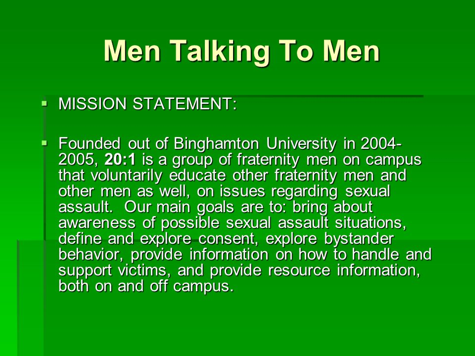 Men Talking To Men  MISSION STATEMENT:  Founded out of Binghamton University in 2004- 2005, 20:1 is a group of fraternity men on campus that volunta